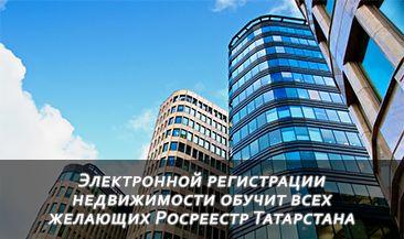 Электронной регистрации недвижимости обучит всех желающих Росреестр Татарстана