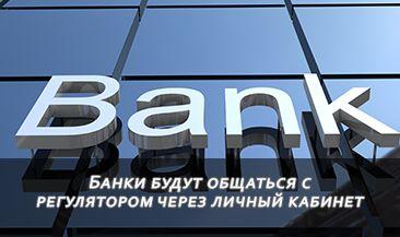 Банки будут общаться с регулятором через личный кабинет