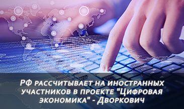 """РФ рассчитывает на иностранных участников в проекте """"Цифровая экономика"""" - Дворкович"""