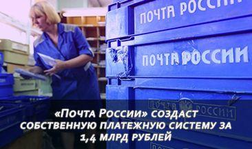 «Почта России» создаст собственную платежную систему за 1,4 млрд рублей