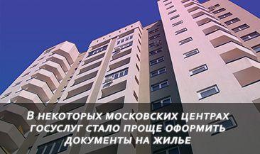 В некоторых московских центрах госуслуг стало проще оформить документы при приобретении и смене жилья