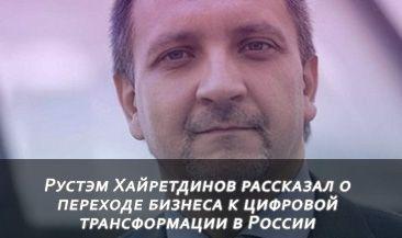 Рустэм Хайретдинов рассказал о переходе бизнеса к цифровой трансформации в России