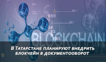 В Татарстане планируют внедрить блокчейн в документооборот