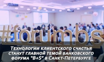 """Технологии клиентского счастья станут главной темой банковского форума """"B+S"""" в Санкт-Петербурге"""