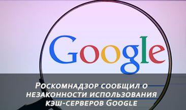 Роскомнадзор сообщил о незаконности использования кэш-серверов Google