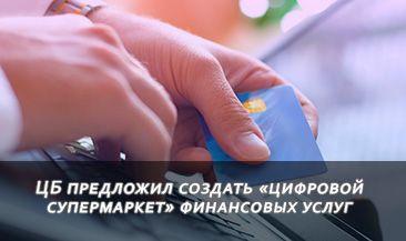 ЦБ предложил создать «цифровой супермаркет» финансовых услуг