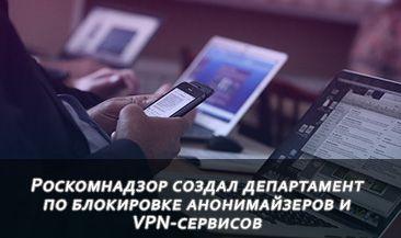 Роскомнадзор создал департамент по блокировке анонимайзеров и VPN-сервисов