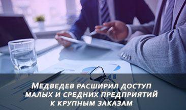 Медведев расширил доступ малых и средних предприятий к крупным заказам
