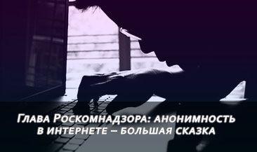 Глава Роскомнадзора: анонимность в интернете – большая сказка