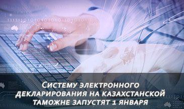 Систему электронного декларирования на казахстанской таможне запустят 1 января