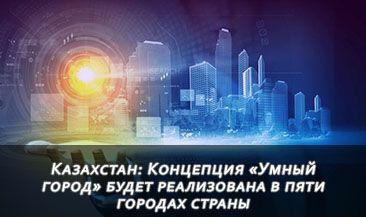 Казахстан: Концепция «Умный город» будет реализована в пяти городах страны