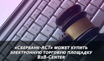 «Сбербанк-АСТ» может купить электронную торговую площадку B2B-Center