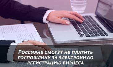 Россияне смогут не платить госпошлину за электронную регистрацию бизнеса