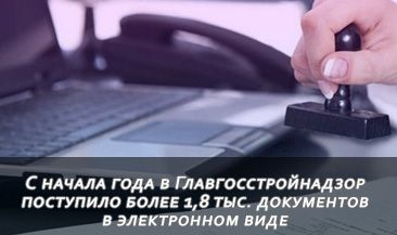 С начала года в Главгосстройнадзор поступило более 1,8 тыс. документов в электронном виде