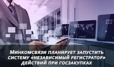 Минкомсвязи планирует запустить систему «независимый регистратор» действий при госзакупках