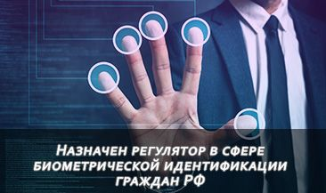 Назначен регулятор в сфере биометрической идентификации граждан РФ