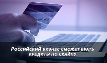 Российский бизнес сможет брать кредиты по скайпу
