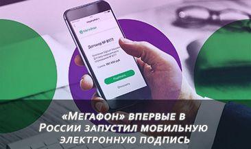«Мегафон» впервые в России запустил мобильную электронную подпись