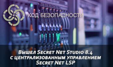 Вышел Secret Net Studio 8.4  с централизованным управлением Secret Net LSP