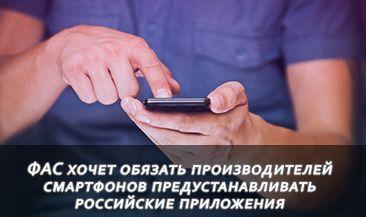 ФАС хочет обязать производителей смартфонов предустанавливать российские приложения