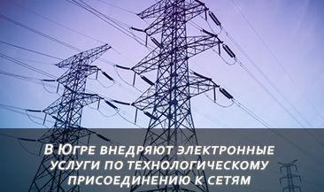 В Югре внедряют электронные услуги по технологическому присоединению к сетям