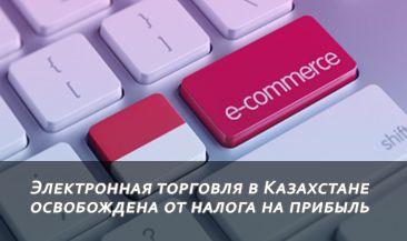 Электронная торговля в Казахстане освобождена от налога на прибыль