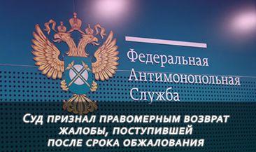 Госзакупки: суд признал правомерным возврат жалобы, поступившей после срока обжалования