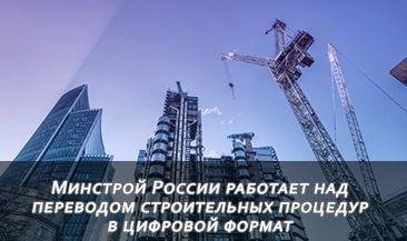 Минстрой России работает над переводом строительных процедур в цифровой формат