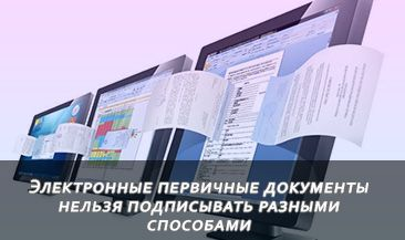 Электронные первичные документы нельзя подписывать разными способами
