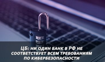 ЦБ: ни один банк в РФ не соответствует всем требованиям по кибербезопасности