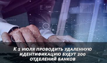 К 1 июля проводить удаленную идентификацию будут 200 отделений банков
