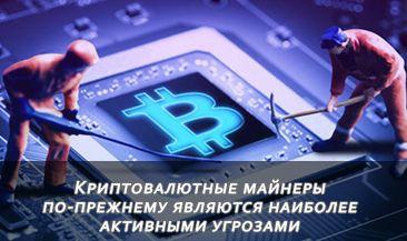 Криптовалютные майнеры по-прежнему являются наиболее активными угрозами
