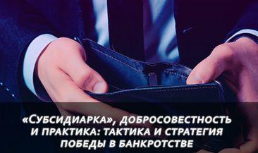 «Субсидиарка», добросовестность и практика: тактика и стратегия победы в банкротстве