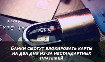 Банки смогут блокировать карты на два дня из-за нестандартных платежей