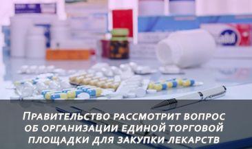 Правительство рассмотрит вопрос об организации единой торговой площадки для закупки лекарств
