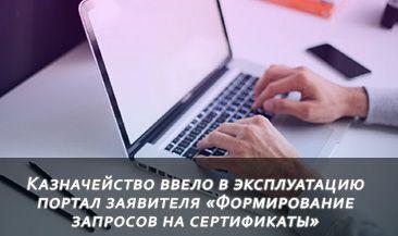 Казначейство ввело в эксплуатацию портал заявителя «Формирование запросов на сертификаты»