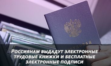 Россиянам выдадут электронные трудовые книжки и бесплатные электронные подписи