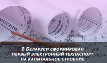 В Беларуси сформирован первый электронный техпаспорт на капитальное строение