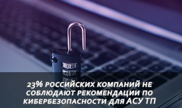 23% российских компаний не соблюдают рекомендации по кибербезопасности для АСУ ТП