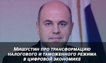 Михаил Мишустин про трансформацию налогового и таможенного режима в цифровой экономике