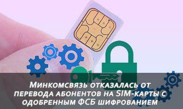Минкомсвязь отказалась от перевода абонентов на SIM-карты с одобренным ФСБ шифрованием