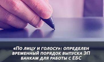 «По лицу и голосу»: определен временный порядок выпуска ЭП банкам для работы с ЕБС