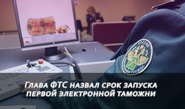 Глава ФТС назвал срок запуска первой электронной таможни