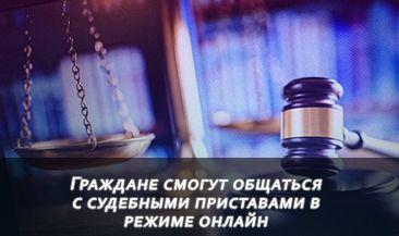 Граждане смогут общаться с судебными приставами в режиме онлайн