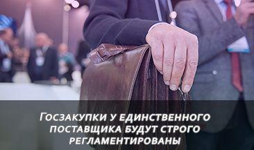 Госзакупки у единственного поставщика будут строго регламентированы