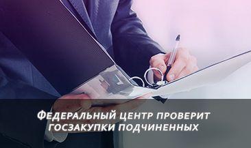 Федеральный центр проверит госзакупки подчиненных