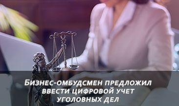 Бизнес-омбудсмен предложил ввести цифровой учет уголовных дел
