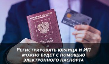 Регистрировать юрлица и ИП можно будет с помощью электронного паспорта