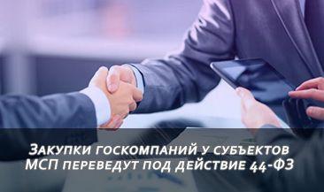 Закупки госкомпаний у субъектов МСП переведут под действие 44-ФЗ