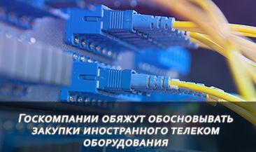 Госкомпании обяжут обосновывать закупки иностранного телеком оборудования